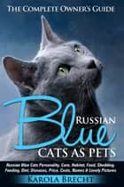 Russian Blue Cats As Pets: Personality, Care, Habitat, Feeding, Shedding, Diet, Diseases, Price, Costs, Names & Lovely Pictures. Russian Blue Cats Complete Owner's Guide! ebook by Waltraud Karola Brecht