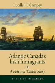 Atlantic Canada's Irish Immigrants - A Fish and Timber Story ebook by Lucille H. Campey