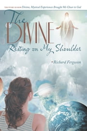 The Divine Resting on My Shoulder - The Story of How Divine, Mystical Experiences Brought Me Closer to God ebook by Richard Ferguson
