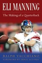 Eli Manning - The Making of a Quarterback ebook by Ralph Vacchiano, Ernie Accorsi