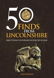 50 Finds From Lincolnshire - Objects from the Portable Antiquities Scheme ebook by Adam Daubney
