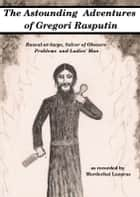 The Astounding Adventures of Gregori Rasputin, Rascal-at-large, Solver of Obscure Problems and Ladies' Man ebook by Mordechai Lazarus
