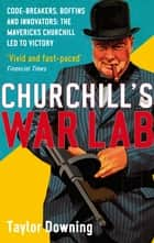 Churchill's War Lab - Code Breakers, Boffins and Innovators: the Mavericks Churchill Led to Victory ebook by Taylor Downing