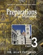 Preparations for Ministry: The Age of Apostolic Apostleship Series, Part 3 ebook by Dr. Alan Pateman