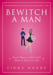 Bewitch a Man - How to Find Him and Keep Him Under Your Spell ebook by Fiona Horne