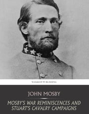 Mosby's War Reminiscences and Stuart's Cavalry Campaigns ebook by John Mosby