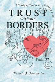 Trust Without Borders - A Study of Psalm 37 ebook by Pamela J. Alexander