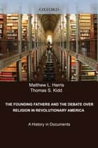 The Founding Fathers and the Debate over Religion in Revolutionary America ebook by Matthew Harris,Thomas Kidd