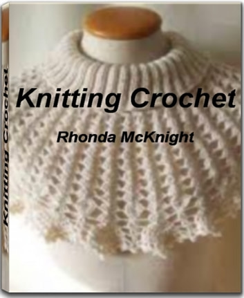 Knitting Crochet - A Practical Guide to Knitting Techniques, Knitting Crochet, Knitting Supplies, Crochet Thread and More ebook by Rhonda McKnight