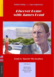 "Discover Rome with James Bond - Guide to ""Spectre"" film locations ebook by Patrizia Feletig,Lapo Sagramoso"