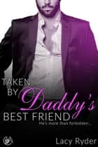 Taken by Daddy's Best Friend - He's more than forbidden... ebook by Lacy Ryder
