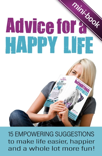 Advice for A Happy Life: 15 Empowering Suggestions To Make Life Easier, Happier And A Whole Lot More Fun! ebook by Elizabeth Richardson