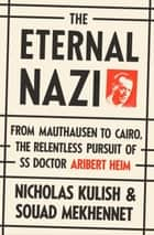 The Eternal Nazi - From Mauthausen to Cairo, the Relentless Pursuit of SS Doctor Aribert Heim ebook by Nicholas Kulish, Souad Mekhennet