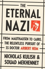 The Eternal Nazi - From Mauthausen to Cairo, the Relentless Pursuit of SS Doctor Aribert Heim ebook by Nicholas Kulish,Souad Mekhennet