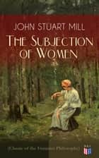 The Subjection of Women (Classic of the Feminist Philosophy) - Women's Suffrage - Utilitarian Feminism: Liberty for Women as Well as Menm, Liberty to Govern Their Own Affairs, Promotion of Emancipation and Education of Women ebook by John Stuart Mill