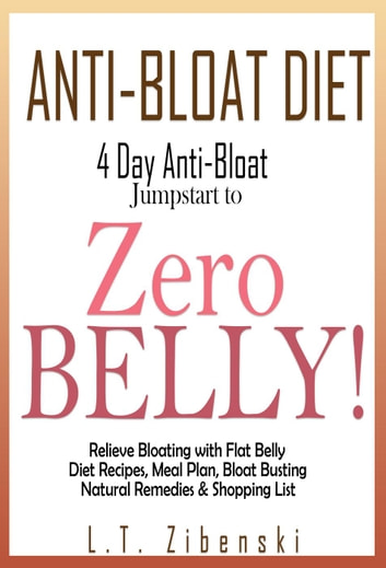 Anti-bloat Diet: 4 Day Anti-Bloat Jumpstart to Zero Belly! Relieve Bloating with Flat Belly Diet Recipes, Meal Plan, Bloat Busting Natural Remedies and Shopping List - Flat Belly Diet Book, Zero Belly Diet Recipes ebook by L.T. Zibenski