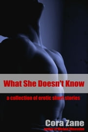 What She Doesn't Know: A Collection of Erotic Short Stories ebook by Cora Zane