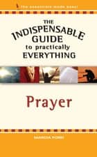 The Indispensable Guide to Practically Everything: Prayer ebook by Marcia Ford