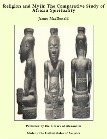 Religion and Myth: The Comparative Study of African Spirituality ebook by James MacDonald