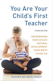 You Are Your Child's First Teacher, Third Edition - Encouraging Your Child's Natural Development from Birth to Age Six eBook by Rahima Baldwin Dancy