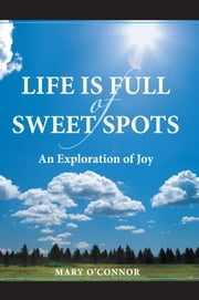 Life Is Full of Sweet Spots - An Exploration of Joy ebook by Mary O'Connor