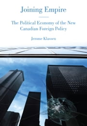 Joining Empire - The Political Economy of the New Canadian Foreign Policy ebook by Jerome  Klassen