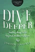 Dive Deeper - Finding Deep Faith Beyond Shallow Religion ebook by Jenifer Jernigan, InScribed