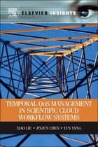 Temporal QOS Management in Scientific Cloud Workflow Systems ebook by Xiao Liu, Jinjun Chen, Yun Yang