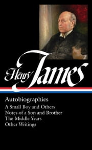 Henry James: Autobiographies: A Small Boy and Others / Notes of a Son and Brother / The Middle Years / Other Writings - Library of America #274 ebook by Henry James,Philip Horne