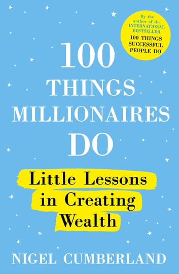 100 Things Millionaires Do - Little lessons in creating wealth ebook by Nigel Cumberland