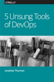 5 Unsung Tools of DevOps ebook by Jonathan Thurman