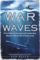 War Beneath the Waves - A True Story of Courage and Leadership Aboard a World War II Submarine ebook by Don Keith