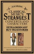 Classical Music's Strangest Concerts and Characters - Extraordinary But True Stories from over Five Centuries of Harmony and Discord ebook by Brian Levison
