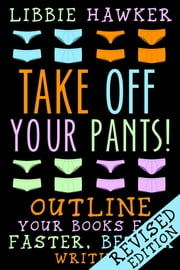 Take Off Your Pants! - Outline Your Books for Faster, Better Writing (Revised Edition) ebook by Libbie Hawker