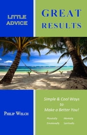 Little Advice Great Results - Simple and Cool Ways to Make a Better You: Mentally, Spiritually, Emotionally, and Physically ebook by Philip Welch