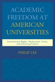 Academic Freedom at American Universities - Constitutional Rights, Professional Norms, and Contractual Duties ebook by Philip Lee