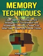 Memory Techniques - Learn Memory Techniques and Strategies for Concentration and Accelerated Learning to Keep Your Brain Agile, Sharp and Forever Young ebook by Kristy Clark