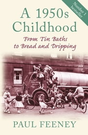 A 1950s Childhood - From Tin Baths to Bread and Dripping ebook by Paul Feeney