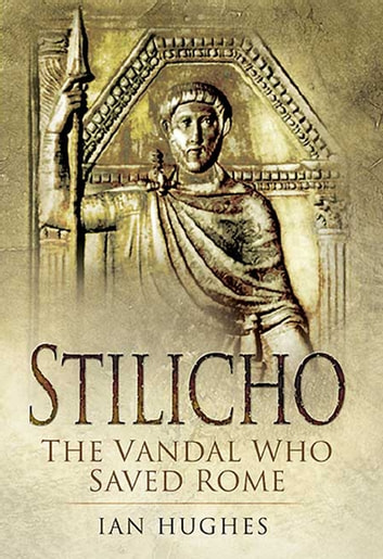 Stilicho - The Vandal Who Saved Rome ebook by Ian Hughes