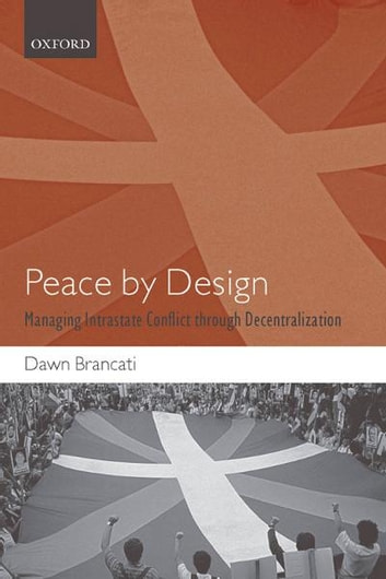 Peace by Design - Managing Intrastate Conflict through Decentralization ebook by Dawn Brancati