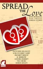 Spread the Love - Seven romantic and erotic lesbian stories ebook by Fletcher DeLancey, Lois Cloarec Hart