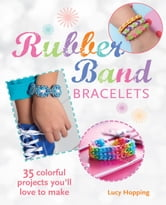 Rubber Band Bracelets - 35 colorful projects you'll love to make ebook by Lucy Hopping