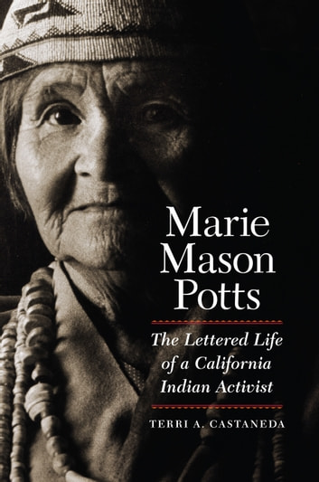 Marie Mason Potts - The Lettered Life of a California Indian Activist ebook by Terri A. Castaneda