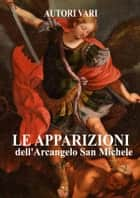 Le apparizioni di San Michele Arcangelo ebook by AA.VV, Autori Vari