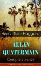 ALLAN QUATERMAIN – Complete Series: 18 Adventure Books in One Volume - All the Original Books Featuring the Adventurer Who Was a Template for the Character Indiana Jones: King Solomon's Mines, Maiwa's Revenge, Allan and the Holy Flower, Child of Storm… ebook by Henry Rider Haggard