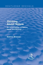 Thinking about Nature (Routledge Revivals) - An Investigation of Nature, Value and Ecology ebook by Andrew Brennan