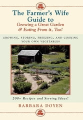 The Farmer's Wife Guide To Growing A Great Garden And Eating From It, Too! - Storing, Freezing, and Cooking Your Own Vegetables ebook by Barbara Doyen
