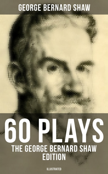 60 Plays: The George Bernard Shaw Edition (Illustrated) - Including Caesar and Cleopatra, Pygmalion, Saint Joan, The Apple Cart, Cymbeline, Androcles And The Lion, The Man Of Destiny, The Inca Of Perusalem and Macbeth Skit eBook by George Bernard Shaw