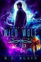 Wild Wolf - Wolf Hunt, #2 ebook by R.J. Blain
