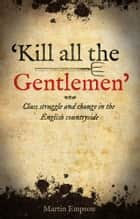 'kill All The Gentlemen' - Class struggle and change in the English countryside ebook by Martin Empson